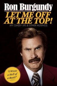 Let Me Off at the Top!: My Classy Life and Other Musings by Ron Burgundy