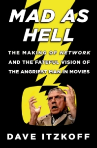 Mad as Hell: The Making of Network and the Fateful Vision of the Angriest Man in Movies by Dave Itzkoff