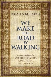 We Make the Road by Walking: A Year-Long Quest for Spiritual Formation, Reorientation, and Activation by Brian D. McLaren